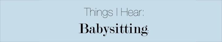 Things I Hear:Babysitting